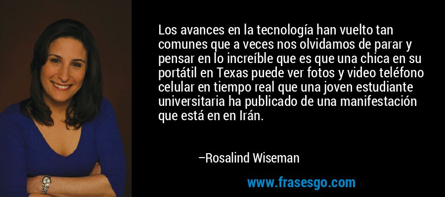 Los avances en la tecnología han vuelto tan comunes que a veces nos olvidamos de parar y pensar en lo increíble que es que una chica en su portátil en Texas puede ver fotos y video teléfono celular en tiempo real que una joven estudiante universitaria ha publicado de una manifestación que está en en Irán. – Rosalind Wiseman