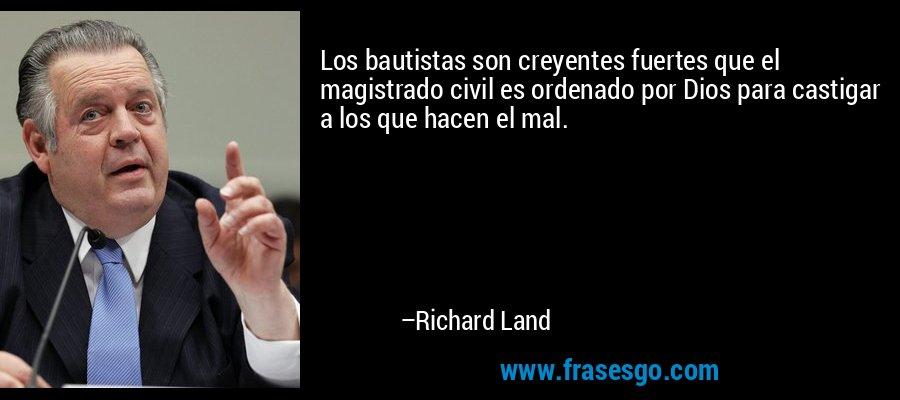 Los bautistas son creyentes fuertes que el magistrado civil es ordenado por Dios para castigar a los que hacen el mal. – Richard Land