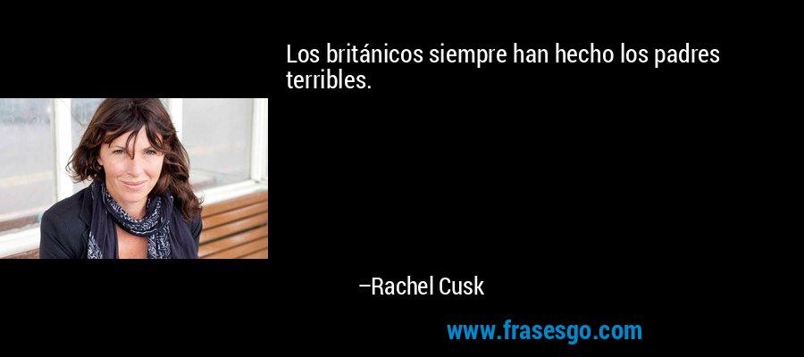 Los británicos siempre han hecho los padres terribles. – Rachel Cusk
