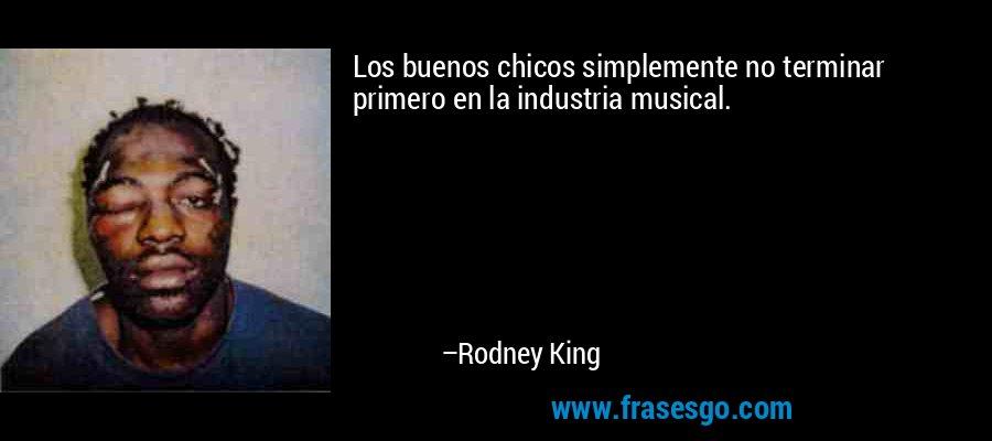 Los buenos chicos simplemente no terminar primero en la industria musical. – Rodney King