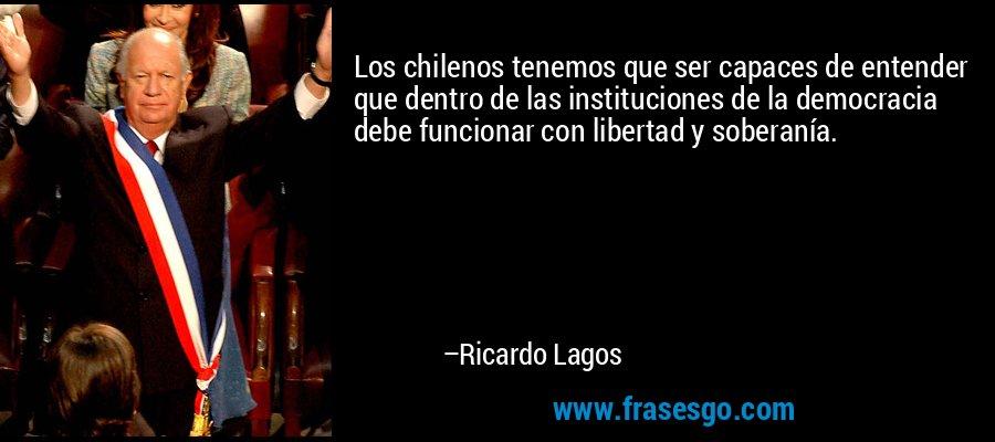 Los chilenos tenemos que ser capaces de entender que dentro de las instituciones de la democracia debe funcionar con libertad y soberanía. – Ricardo Lagos