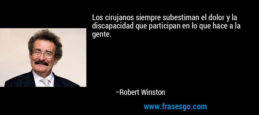 Los cirujanos siempre subestiman el dolor y la discapacidad que participan en lo que hace a la gente. – Robert Winston