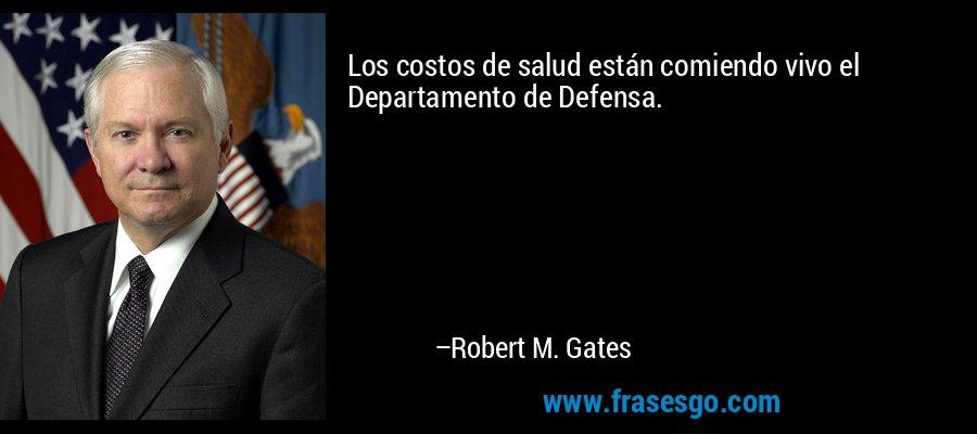 Los costos de salud están comiendo vivo el Departamento de Defensa. – Robert M. Gates