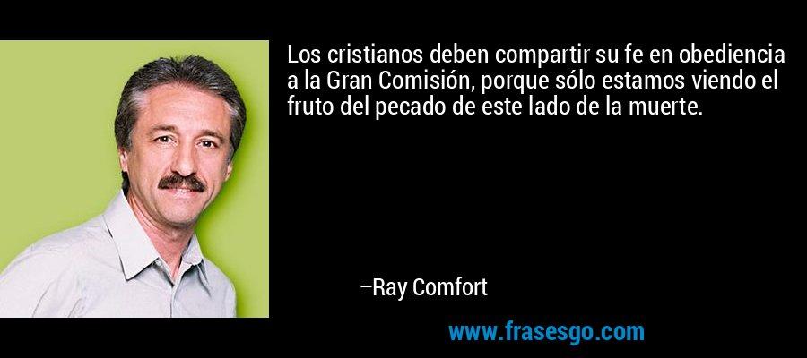 Los cristianos deben compartir su fe en obediencia a la Gran Comisión, porque sólo estamos viendo el fruto del pecado de este lado de la muerte. – Ray Comfort
