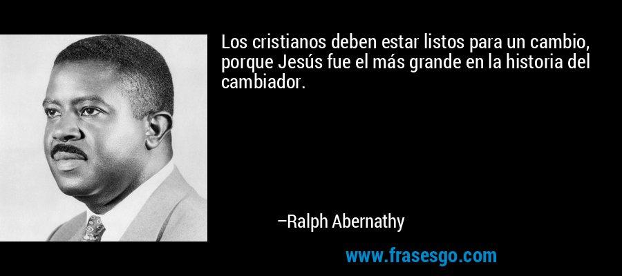 Los cristianos deben estar listos para un cambio, porque Jesús fue el más grande en la historia del cambiador. – Ralph Abernathy