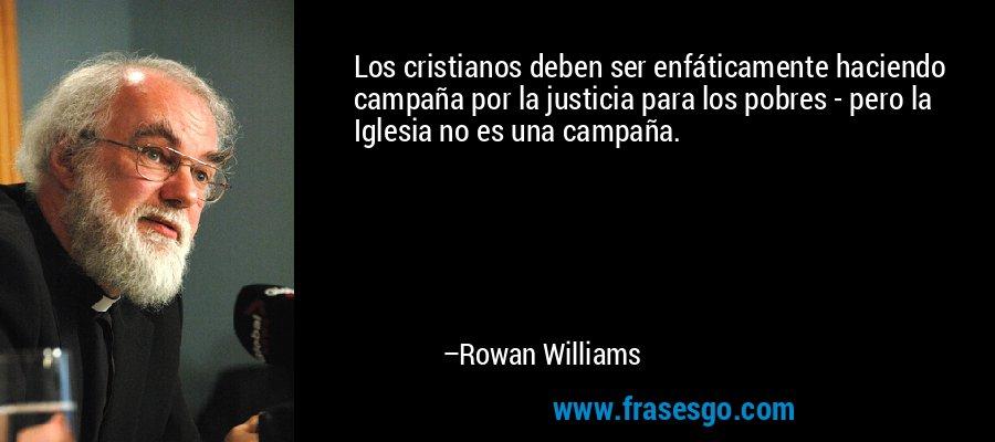 Los cristianos deben ser enfáticamente haciendo campaña por la justicia para los pobres - pero la Iglesia no es una campaña. – Rowan Williams