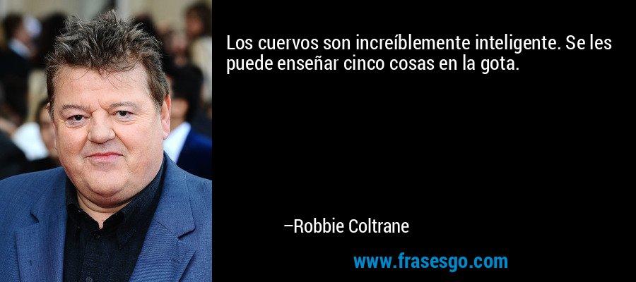 Los cuervos son increíblemente inteligente. Se les puede enseñar cinco cosas en la gota. – Robbie Coltrane