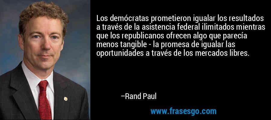 Los demócratas prometieron igualar los resultados a través de la asistencia federal ilimitados mientras que los republicanos ofrecen algo que parecía menos tangible - la promesa de igualar las oportunidades a través de los mercados libres. – Rand Paul