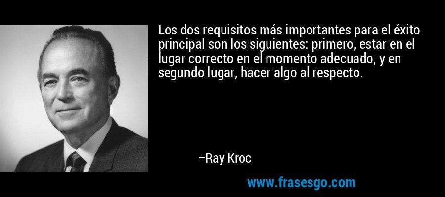 Los dos requisitos más importantes para el éxito principal son los siguientes: primero, estar en el lugar correcto en el momento adecuado, y en segundo lugar, hacer algo al respecto. – Ray Kroc