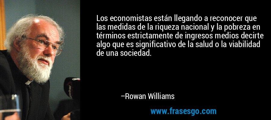 Los economistas están llegando a reconocer que las medidas de la riqueza nacional y la pobreza en términos estrictamente de ingresos medios decirte algo que es significativo de la salud o la viabilidad de una sociedad. – Rowan Williams