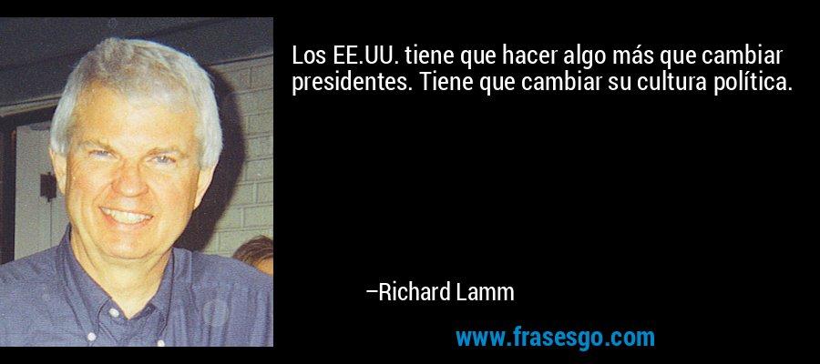 Los EE.UU. tiene que hacer algo más que cambiar presidentes. Tiene que cambiar su cultura política. – Richard Lamm