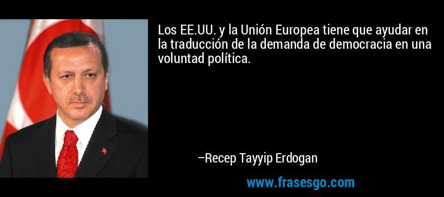 Los EE.UU. y la Unión Europea tiene que ayudar en la traducción de la demanda de democracia en una voluntad política. – Recep Tayyip Erdogan