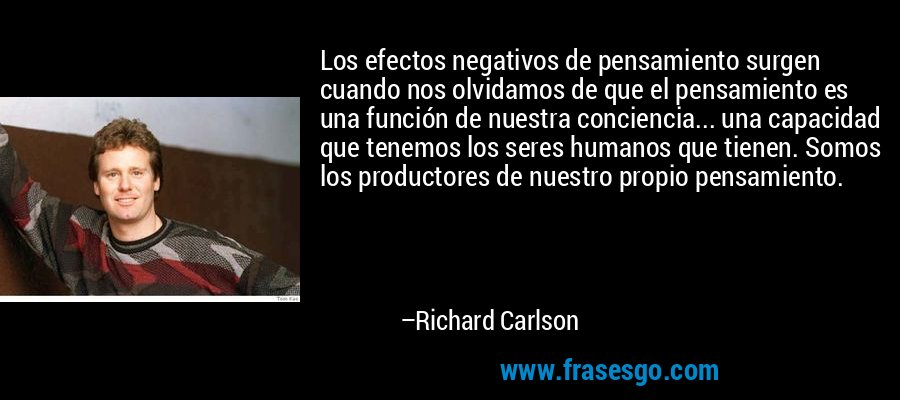 Los efectos negativos de pensamiento surgen cuando nos olvidamos de que el pensamiento es una función de nuestra conciencia... una capacidad que tenemos los seres humanos que tienen. Somos los productores de nuestro propio pensamiento. – Richard Carlson