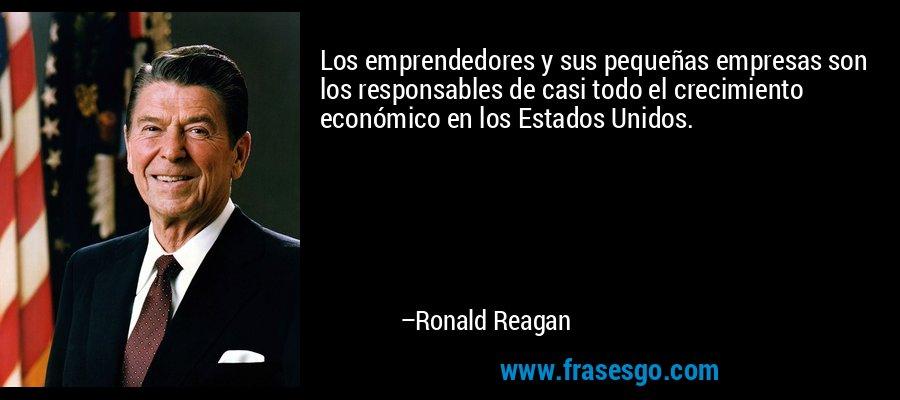 Los emprendedores y sus pequeñas empresas son los responsables de casi todo el crecimiento económico en los Estados Unidos. – Ronald Reagan