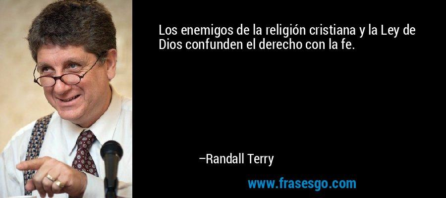 Los enemigos de la religión cristiana y la Ley de Dios confunden el derecho con la fe. – Randall Terry