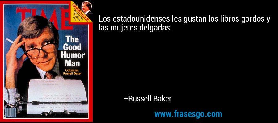 Los estadounidenses les gustan los libros gordos y las mujeres delgadas. – Russell Baker