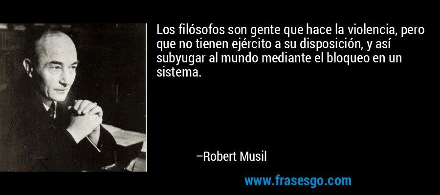 Los filósofos son gente que hace la violencia, pero que no tienen ejército a su disposición, y así subyugar al mundo mediante el bloqueo en un sistema. – Robert Musil