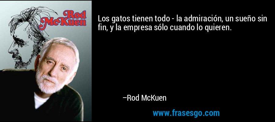 Los gatos tienen todo - la admiración, un sueño sin fin, y la empresa sólo cuando lo quieren. – Rod McKuen