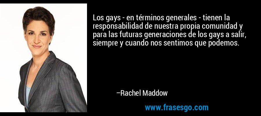 Los gays - en términos generales - tienen la responsabilidad de nuestra propia comunidad y para las futuras generaciones de los gays a salir, siempre y cuando nos sentimos que podemos. – Rachel Maddow