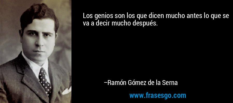 Los genios son los que dicen mucho antes lo que se va a decir mucho después. – Ramón Gómez de la Serna