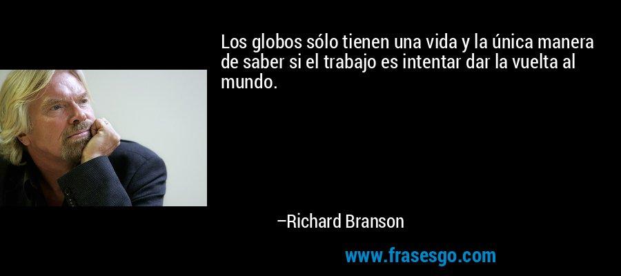 Los globos sólo tienen una vida y la única manera de saber si el trabajo es intentar dar la vuelta al mundo. – Richard Branson