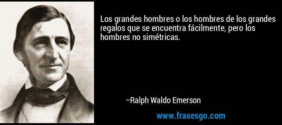 Los grandes hombres o los hombres de los grandes regalos que se encuentra fácilmente, pero los hombres no simétricas. – Ralph Waldo Emerson