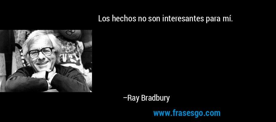 Los hechos no son interesantes para mí. – Ray Bradbury