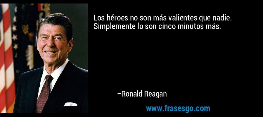 Los héroes no son más valientes que nadie. Simplemente lo son cinco minutos más. – Ronald Reagan