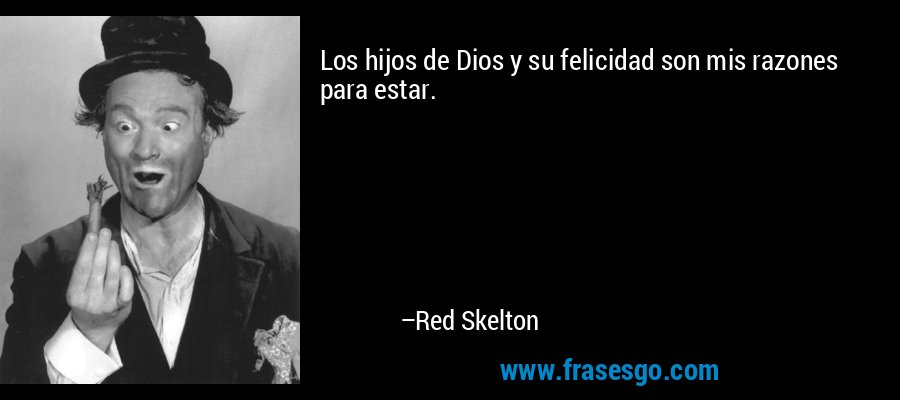 Los hijos de Dios y su felicidad son mis razones para estar. – Red Skelton