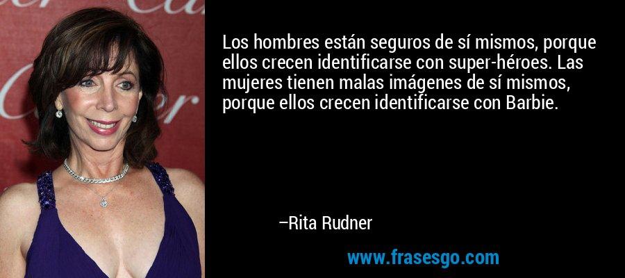 Los hombres están seguros de sí mismos, porque ellos crecen identificarse con super-héroes. Las mujeres tienen malas imágenes de sí mismos, porque ellos crecen identificarse con Barbie. – Rita Rudner
