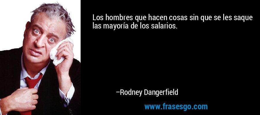 Los hombres que hacen cosas sin que se les saque las mayoría de los salarios. – Rodney Dangerfield
