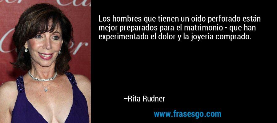 Los hombres que tienen un oído perforado están mejor preparados para el matrimonio - que han experimentado el dolor y la joyería comprado. – Rita Rudner