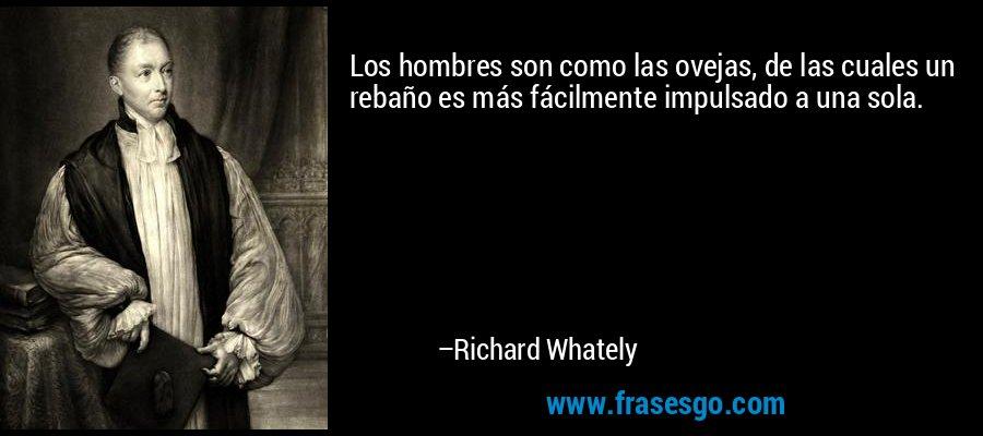 Los hombres son como las ovejas, de las cuales un rebaño es más fácilmente impulsado a una sola. – Richard Whately