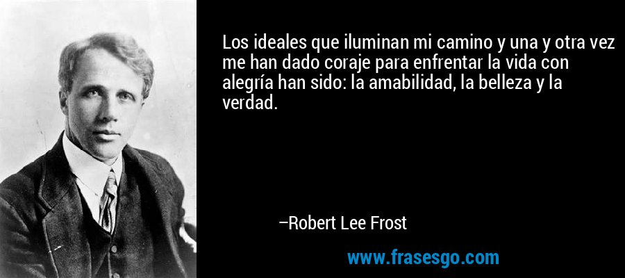 Los ideales que iluminan mi camino y una y otra vez me han dado coraje para enfrentar la vida con alegría han sido: la amabilidad, la belleza y la verdad. – Robert Lee Frost