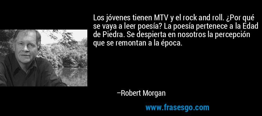 Los jóvenes tienen MTV y el rock and roll. ¿Por qué se vaya a leer poesía? La poesía pertenece a la Edad de Piedra. Se despierta en nosotros la percepción que se remontan a la época. – Robert Morgan