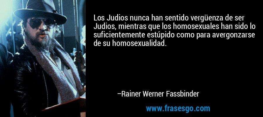 Los Judios nunca han sentido vergüenza de ser Judios, mientras que los homosexuales han sido lo suficientemente estúpido como para avergonzarse de su homosexualidad. – Rainer Werner Fassbinder