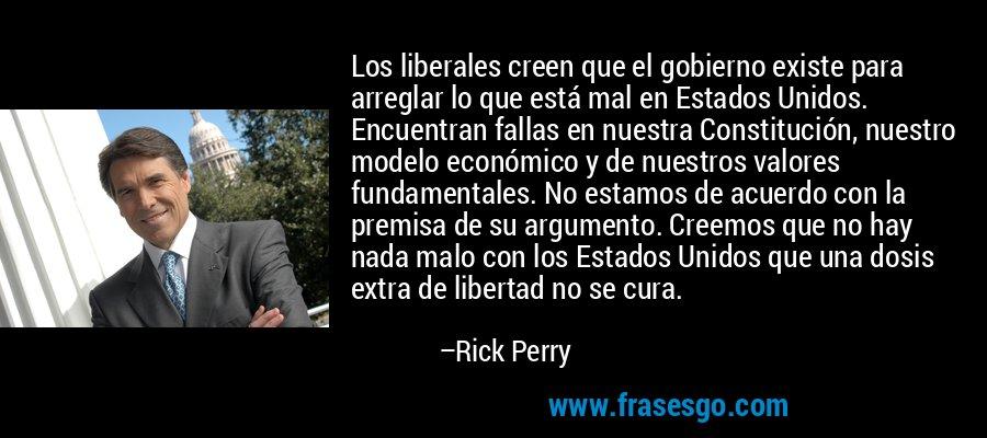 Los liberales creen que el gobierno existe para arreglar lo que está mal en Estados Unidos. Encuentran fallas en nuestra Constitución, nuestro modelo económico y de nuestros valores fundamentales. No estamos de acuerdo con la premisa de su argumento. Creemos que no hay nada malo con los Estados Unidos que una dosis extra de libertad no se cura. – Rick Perry