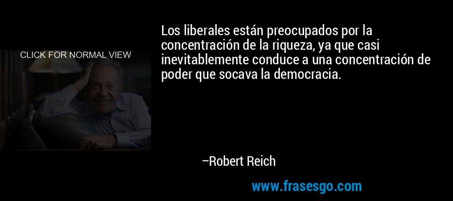 Los liberales están preocupados por la concentración de la riqueza, ya que casi inevitablemente conduce a una concentración de poder que socava la democracia. – Robert Reich