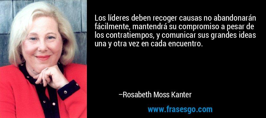 Los líderes deben recoger causas no abandonarán fácilmente, mantendrá su compromiso a pesar de los contratiempos, y comunicar sus grandes ideas una y otra vez en cada encuentro. – Rosabeth Moss Kanter