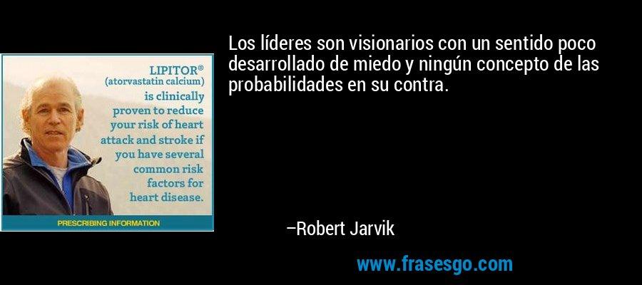 Los líderes son visionarios con un sentido poco desarrollado de miedo y ningún concepto de las probabilidades en su contra. – Robert Jarvik