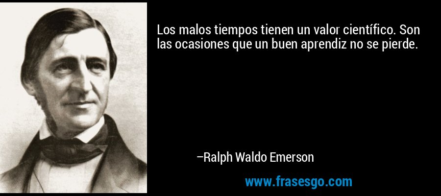 Los malos tiempos tienen un valor científico. Son las ocasiones que un buen aprendiz no se pierde. – Ralph Waldo Emerson