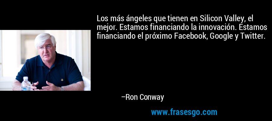 Los más ángeles que tienen en Silicon Valley, el mejor. Estamos financiando la innovación. Estamos financiando el próximo Facebook, Google y Twitter. – Ron Conway