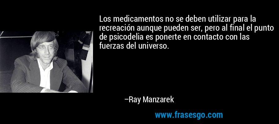 Los medicamentos no se deben utilizar para la recreación aunque pueden ser, pero al final el punto de psicodelia es ponerte en contacto con las fuerzas del universo. – Ray Manzarek