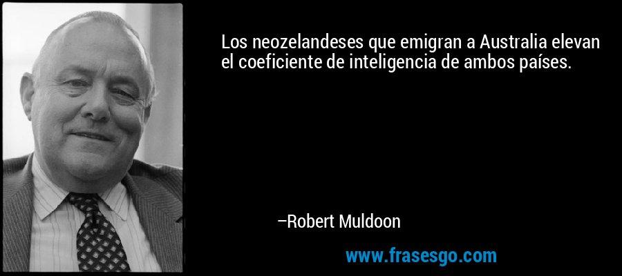 Los neozelandeses que emigran a Australia elevan el coeficiente de inteligencia de ambos países. – Robert Muldoon