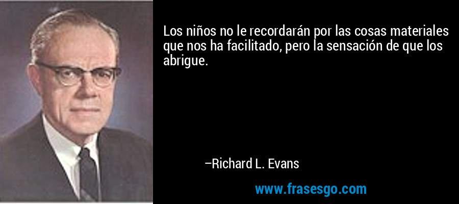 Los niños no le recordarán por las cosas materiales que nos ha facilitado, pero la sensación de que los abrigue. – Richard L. Evans