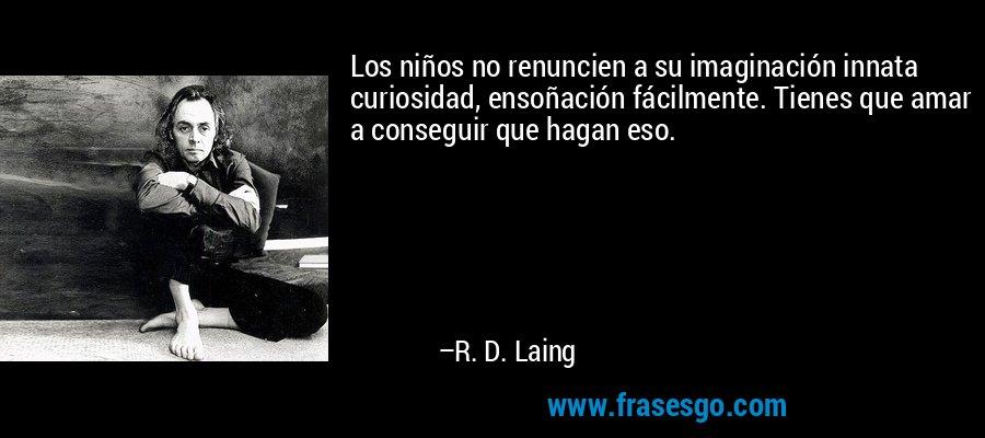 Los niños no renuncien a su imaginación innata curiosidad, ensoñación fácilmente. Tienes que amar a conseguir que hagan eso. – R. D. Laing