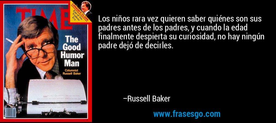 Los niños rara vez quieren saber quiénes son sus padres antes de los padres, y cuando la edad finalmente despierta su curiosidad, no hay ningún padre dejó de decirles. – Russell Baker