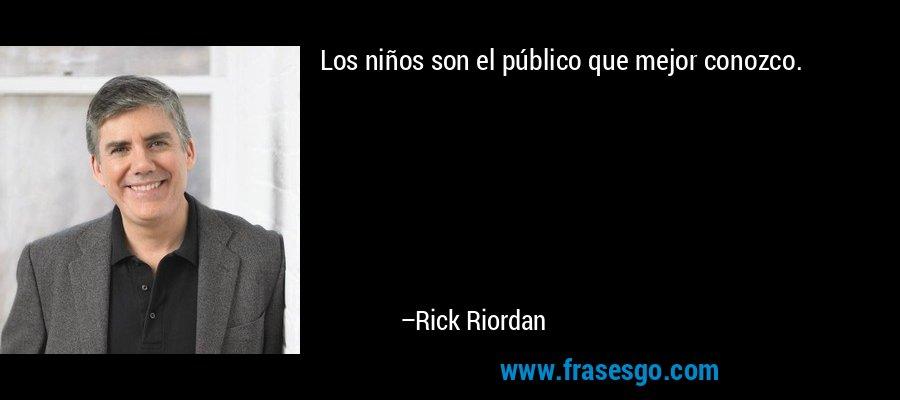 Los niños son el público que mejor conozco. – Rick Riordan