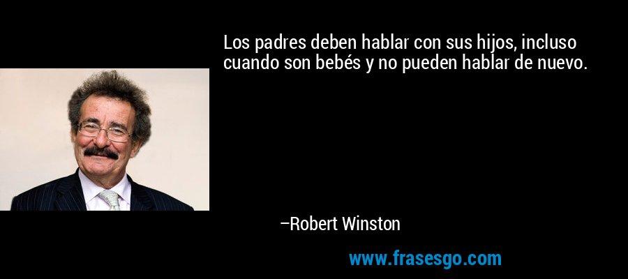 Los padres deben hablar con sus hijos, incluso cuando son bebés y no pueden hablar de nuevo. – Robert Winston