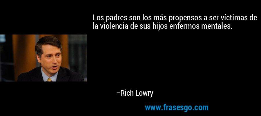 Los padres son los más propensos a ser víctimas de la violencia de sus hijos enfermos mentales. – Rich Lowry